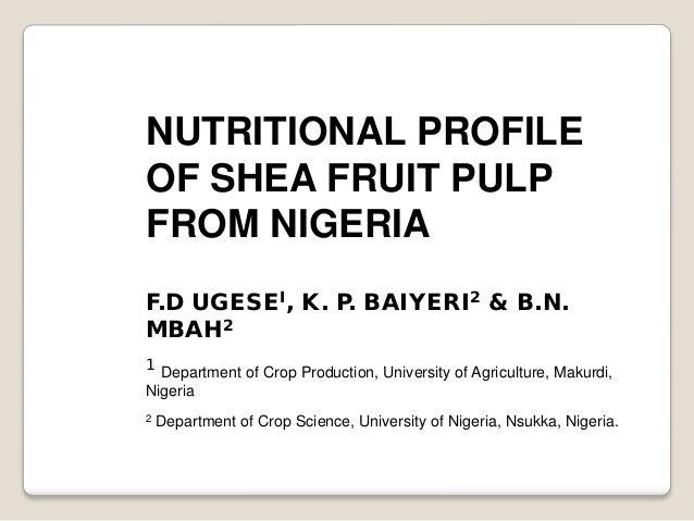 NUTRITIONAL PROFILEOF SHEA FRUIT PULPFROM NIGERIAF.D UGESEI, K. P. BAIYERI2 & B.N.MBAH21 Department of Crop Production, Un...