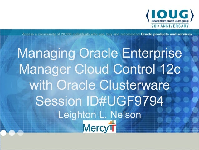 Managing Oracle Enterprise Manager Cloud Control 12c with Oracle Clusterware Session ID#UGF9794 Leighton L. Nelson Mercy
