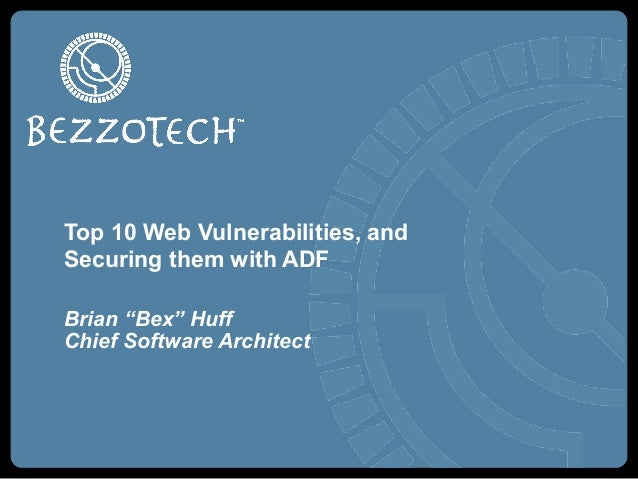 """Top 10 Web Vulnerabilities, and Securing them with ADF Brian """"Bex"""" Huff Chief Software Architect"""