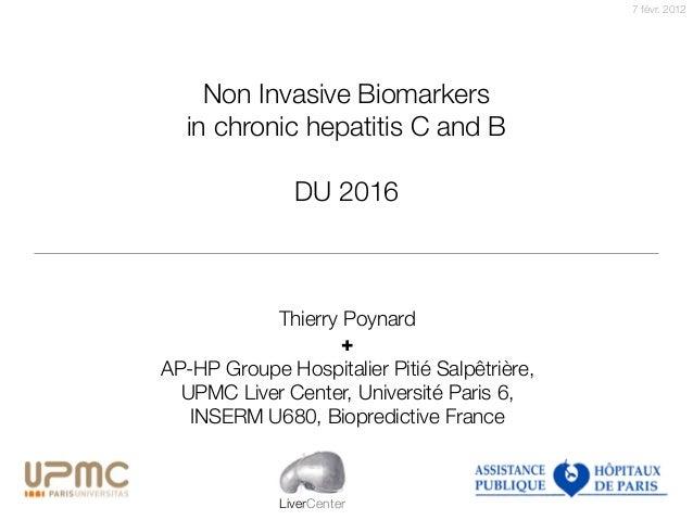 7 févr. 2012 LiverCenter Non Invasive Biomarkers in chronic hepatitis C and B DU 2016 Thierry Poynard + AP-HP Groupe Hospi...
