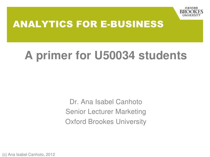 ANALYTICS FOR E-BUSINESS           A primer for U50034 students                                Dr. Ana Isabel Canhoto     ...