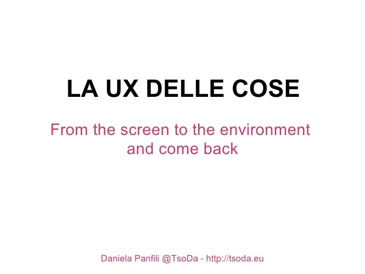 LA UX DELLE COSEFrom the screen to the environment          and come back      Daniela Panfili @TsoDa - http://tsoda.eu