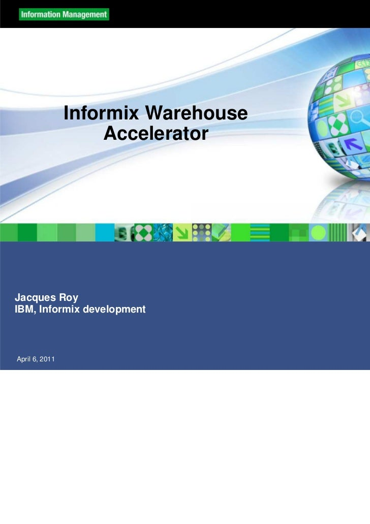Informix Warehouse                     AcceleratorJacques RoyIBM, Informix developmentApril 6, 2011                       ...