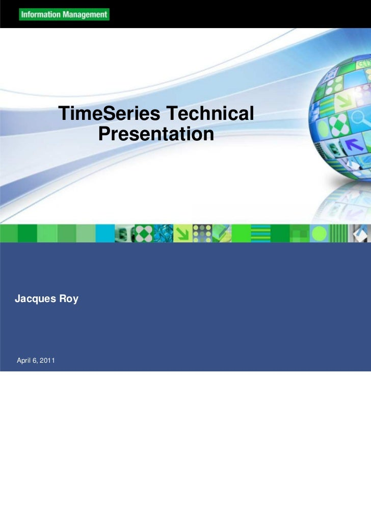 TimeSeries Technical                    PresentationJacques RoyApril 6, 2011                          © 2010 IBM Corporation