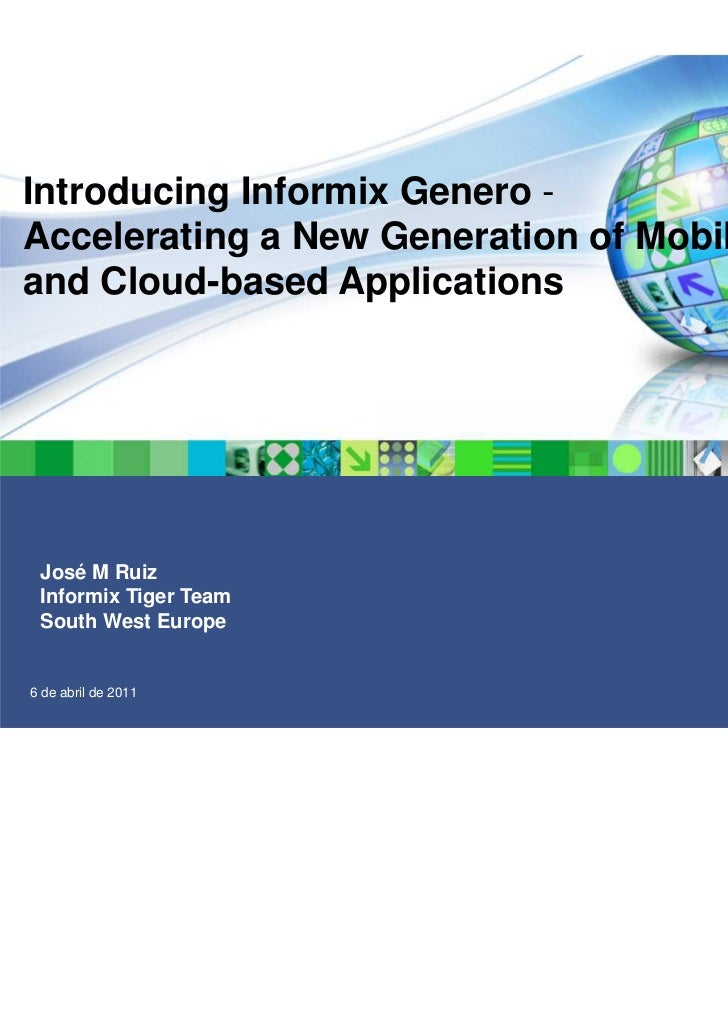 Introducing Informix Genero -Accelerating a New Generation of Mobileand Cloud-based Applications José M Ruiz Informix Tige...