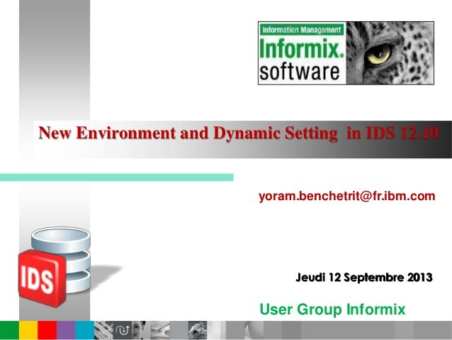 User Group Informix France New Environment and Dynamic Setting in IDS 12.10 yoram.benchetrit@fr.ibm.com Jeudi 12 Septembre...