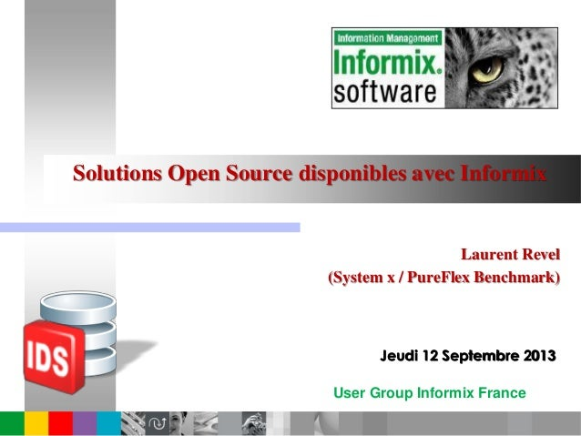 User Group Informix France Solutions Open Source disponibles avec Informix Laurent Revel (System x / PureFlex Benchmark) J...