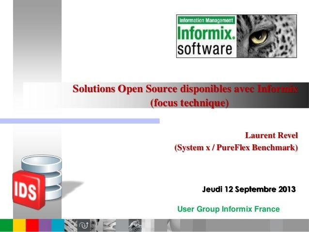 User Group Informix France Solutions Open Source disponibles avec Informix (focus technique) Laurent Revel (System x / Pur...