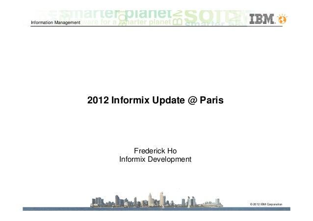 Information Management                         2012 Informix Update @ Paris                                    Frederick H...