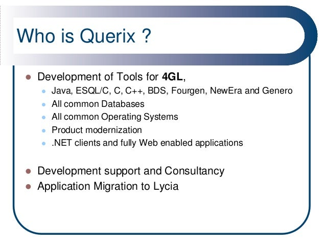 Who is Querix ?   Development of Tools for 4GL,       Java, ESQL/C, C, C++, BDS, Fourgen, NewEra and Genero       All c...