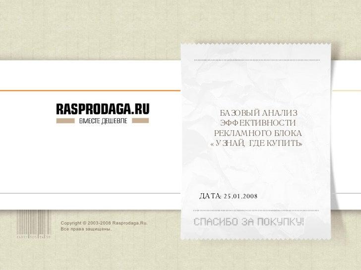 Copyright © 2003-200 8  Rasprodaga.Ru.  Все права защищены. ДАТА:  25 . 01 .200 8 БАЗОВЫЙ АНАЛИЗ ЭФФЕКТИВНОСТИ РЕКЛАМНОГО ...
