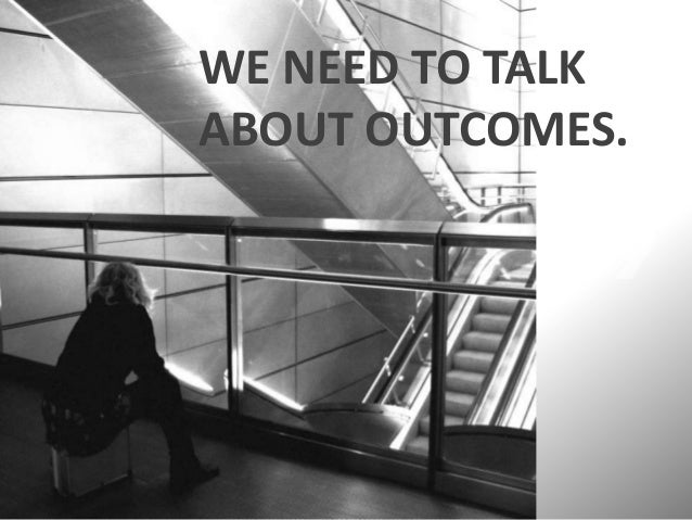 WE NEED TO TALK ABOUT OUTCOMES.