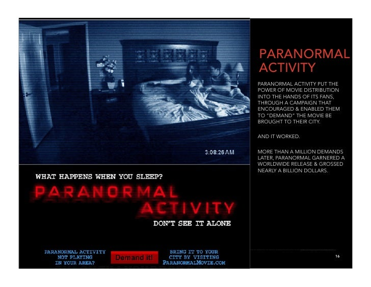PARANORMAL ACTIVITY PARANORMAL ACTIVITY PUT THE POWER OF MOVIE DISTRIBUTION INTO THE HANDS OF ITS FANS, THROUGH A CAMPAIGN...