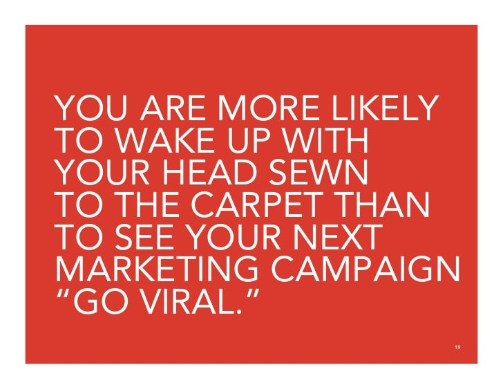 """YOU ARE MORE LIKELY TO WAKE UP WITH YOUR HEAD SEWN TO THE CARPET THAN TO SEE YOUR NEXT MARKETING CAMPAIGN """"GO VIRAL.""""     ..."""