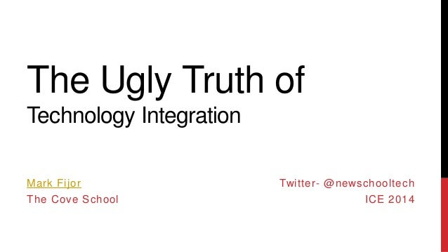The Ugly Truth of Technology Integration Mark Fijor  The Cove School  Twitter- @newschooltech  ICE 2014