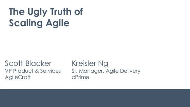 The Ugly Truth of Scaling Agile Scott Blacker VP Product & Services AgileCraft Kreisler Ng Sr. Manager, Agile Delivery cPr...