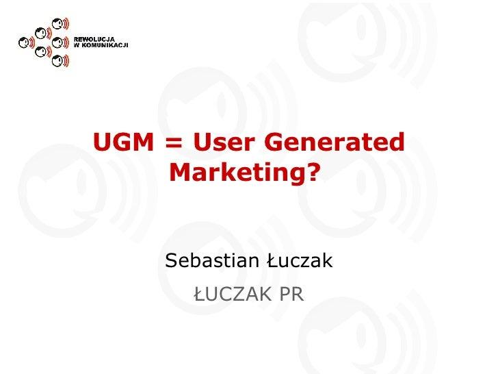 UGM = User Generated Marketing?  Sebastian Łuczak ŁUCZAK PR