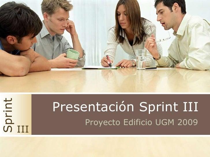 Presentación Sprint III<br />Sprint<br />ProyectoEdificio UGM 2009<br />III<br />