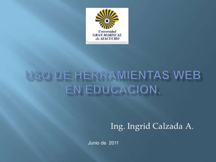Uso de herramientas web  en educacion.<br />Ing. Ingrid Calzada A.<br />Junio de  2011<br />