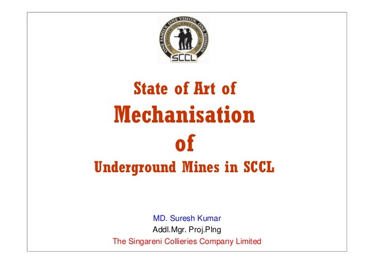 State of Art of   Mechanisation        of Underground Mines in SCCL               MD. Suresh Kumar             Addl.Mgr. P...