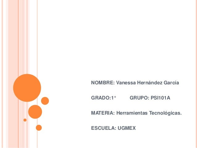 NOMBRE: Vanessa Hernández García GRADO:1° GRUPO: PSI101A MATERIA: Herramientas Tecnológicas. ESCUELA: UGMEX