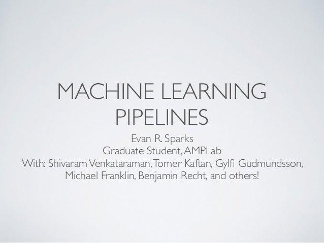 MACHINE LEARNING  PIPELINES  Evan R. Sparks  Graduate Student, AMPLab  With: Shivaram Venkataraman, Tomer Kaftan, Gylfi Gu...