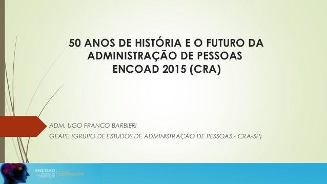 50 ANOS DE HISTÓRIA E O FUTURO DA ADMINISTRAÇÃO DE PESSOAS ENCOAD 2015 (CRA) ADM. UGO FRANCO BARBIERI GEAPE (GRUPO DE ESTU...