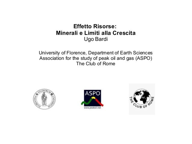 Effetto Risorse: Minerali e Limiti alla Crescita Ugo Bardi University of Florence, Department of Earth Sciences Associatio...
