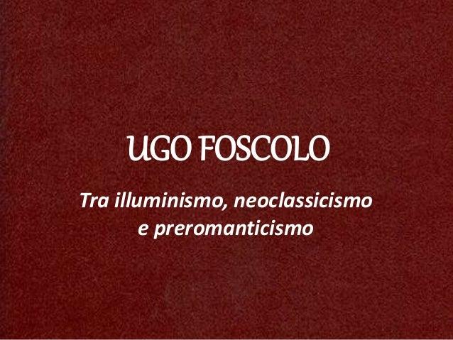 UGO FOSCOLO Tra illuminismo, neoclassicismo e preromanticismo