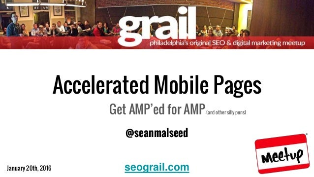 January 20th, 2016 @seanmalseed Accelerated Mobile Pages Get AMP'ed for AMP(and other silly puns) seograil.com