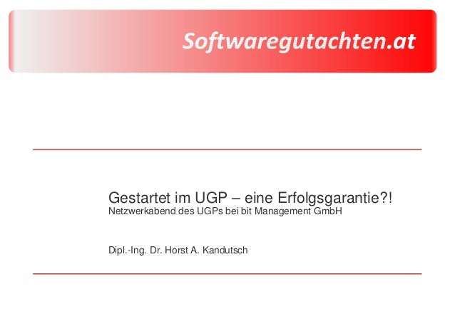 Gestartet im UGP – eine Erfolgsgarantie?! Netzwerkabend des UGPs bei bit Management GmbH Dipl.-Ing. Dr. Horst A. Kandutsch