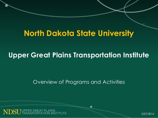 North Dakota State University Upper Great Plains Transportation Institute  Overview of Programs and Activities  2/27/2014