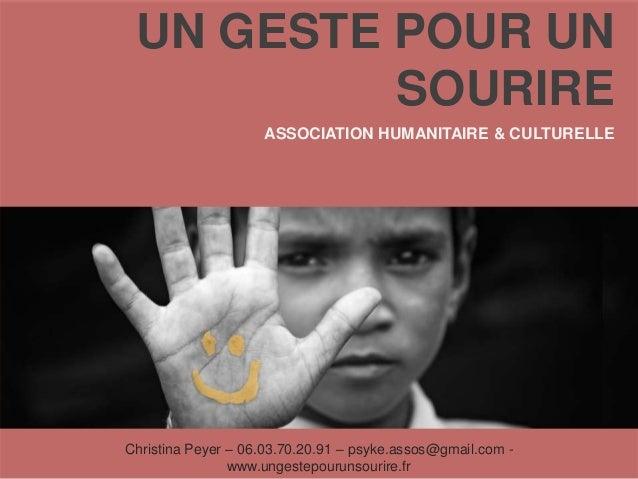 UN GESTE POUR UN SOURIRE ASSOCIATION HUMANITAIRE & CULTURELLE Christina Peyer – 06.03.70.20.91 – psyke.assos@gmail.com - w...
