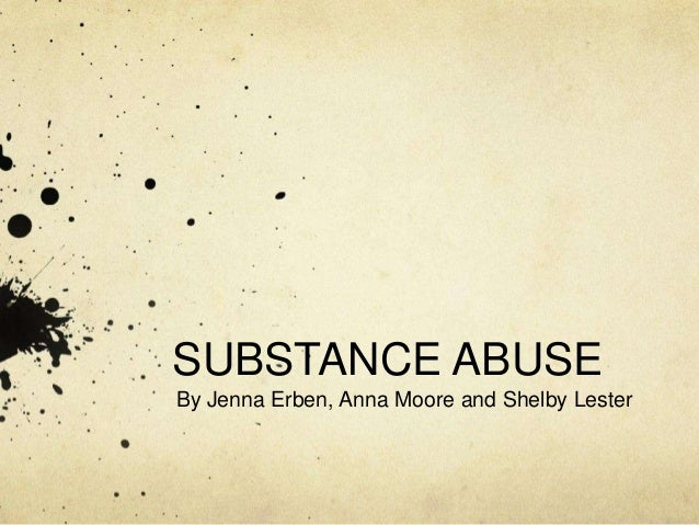 SUBSTANCE ABUSEBy Jenna Erben, Anna Moore and Shelby Lester