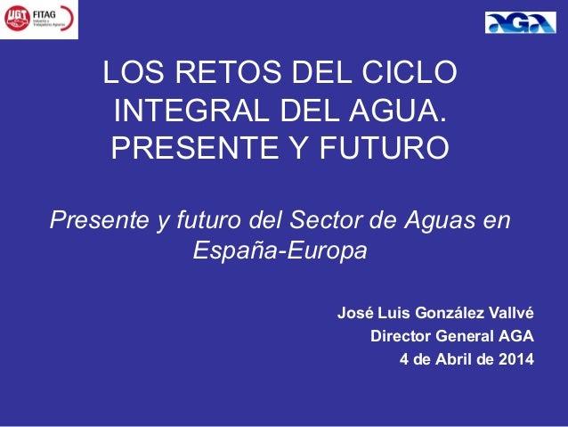 José Luis González Vallvé Director General AGA 4 de Abril de 2014 LOS RETOS DEL CICLO INTEGRAL DEL AGUA. PRESENTE Y FUTURO...