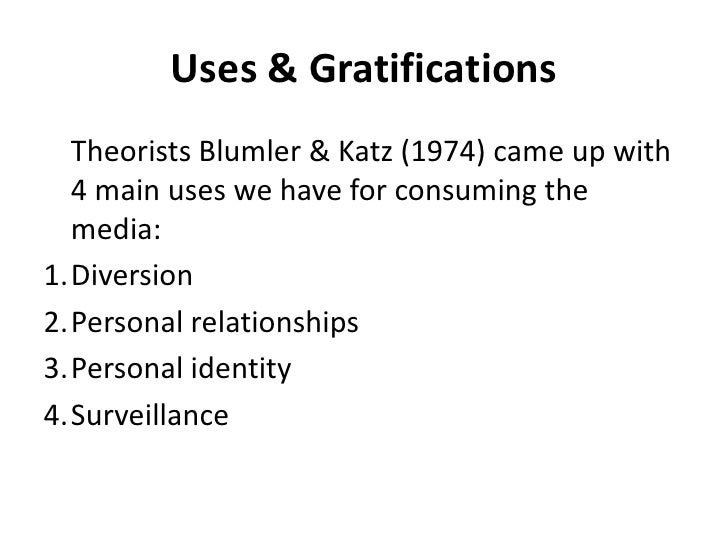 Uses & Gratifications<br />	Theorists Blumler & Katz (1974) came up with 4 main uses we have for consuming the media:<br /...