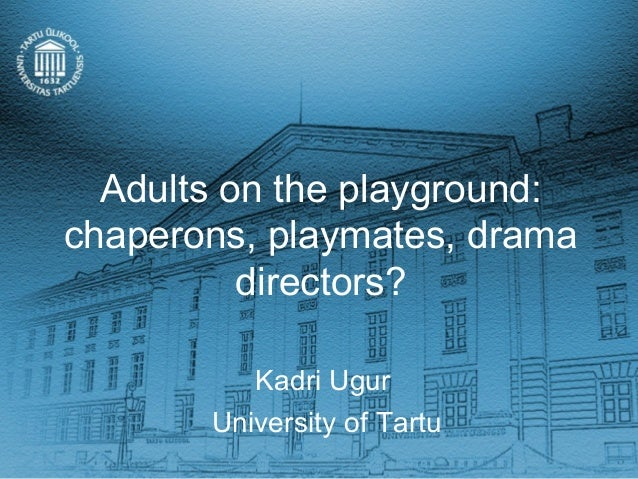 Adults on the playground:chaperons, playmates, drama          directors?          Kadri Ugur       University of Tartu