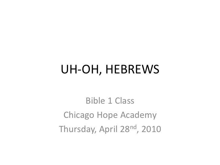 UH-OH, HEBREWS<br />Bible 1 Class<br />Chicago Hope Academy<br />Thursday, April 28nd, 2010<br />