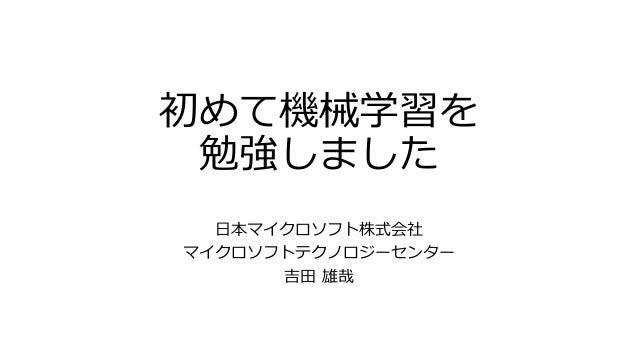 初めて機械学習を 勉強しました 日本マイクロソフト株式会社 マイクロソフトテクノロジーセンター 吉田 雄哉