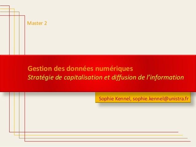 Sophie Kennel, sophie.kennel@unistra.fr Master 2 Gestion des données numériques Stratégie de capitalisation et diffusion d...