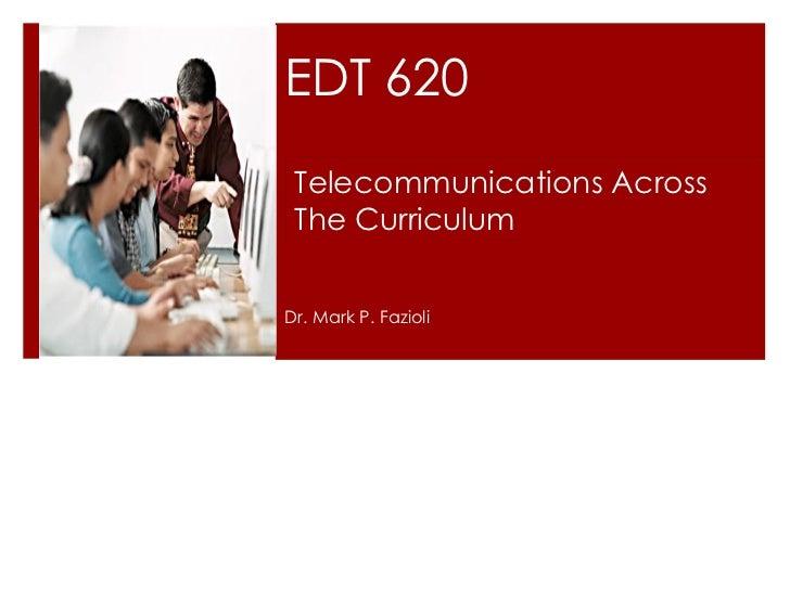 EDT 620 Dr. Mark P. Fazioli Telecommunications Across  The Curriculum