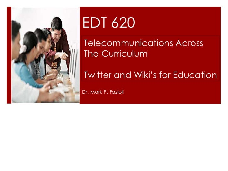 EDT 620Telecommunications AcrossThe CurriculumTwitter and Wiki's for EducationDr. Mark P. Fazioli