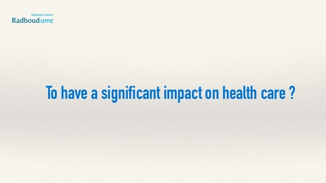 To have a significant impact on health care ?