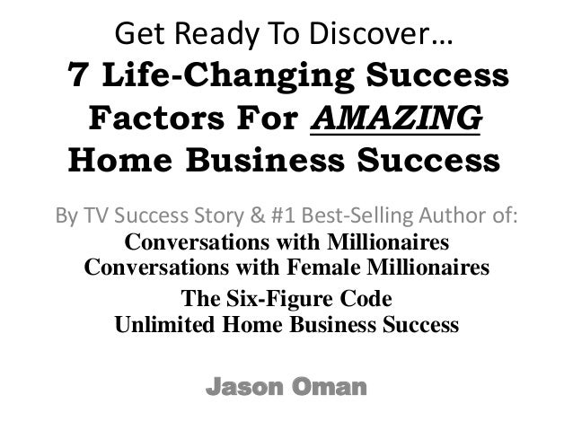 Get Ready To Discover… 7 Life-Changing Success Factors For AMAZING Home Business Success By TV Success Story & #1 Best-Sel...