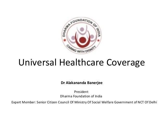 Universal Healthcare Coverage Dr Alakananda Banerjee President Dharma Foundation of India Expert Member: Senior Citizen Co...
