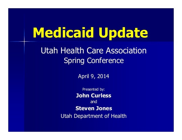Medicaid Update Utah Health Care Association Spring Conference April 9, 2014 Presented by: John Curless and Steven Jones U...