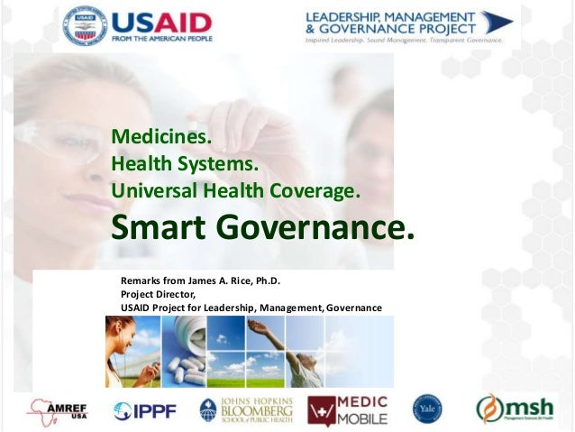 Medicines. Health Systems. Universal Health Coverage. Smart Governance. Remarks from James A. Rice, Ph.D. Project Director...
