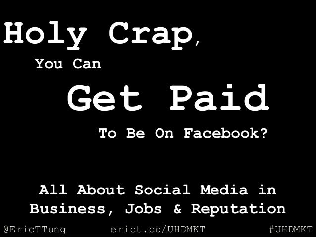 @EricTTung #UHDMKTerict.co/UHDMKT Holy Crap, You Can Get Paid To Be On Facebook? All About Social Media in Business, Jobs ...
