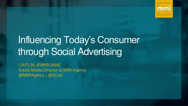 Influencing Today's Consumer through Social Advertising CAITLIN JEANSONNE Social Media Director at MMI Agency @MMIAgency |...
