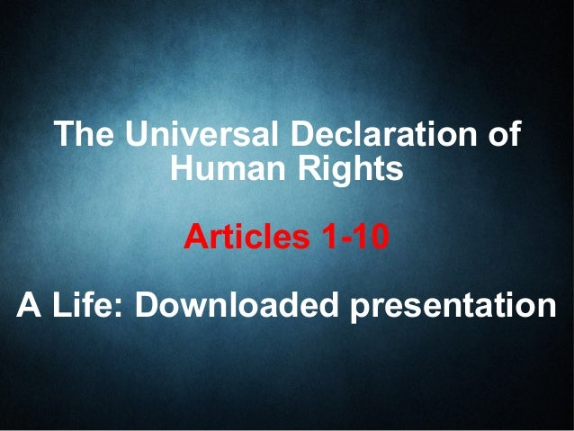The Universal Declaration of Human Rights Articles 1-10 A Life: Downloaded presentation
